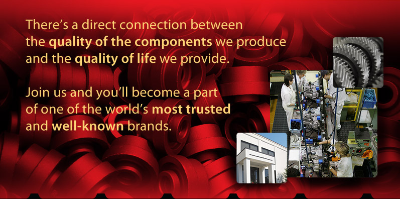 There's a direct connection between the quality of the components we produce and the quality of life we provide. Join us and you'll become a part of one of the world's most trusted and well-known brands.